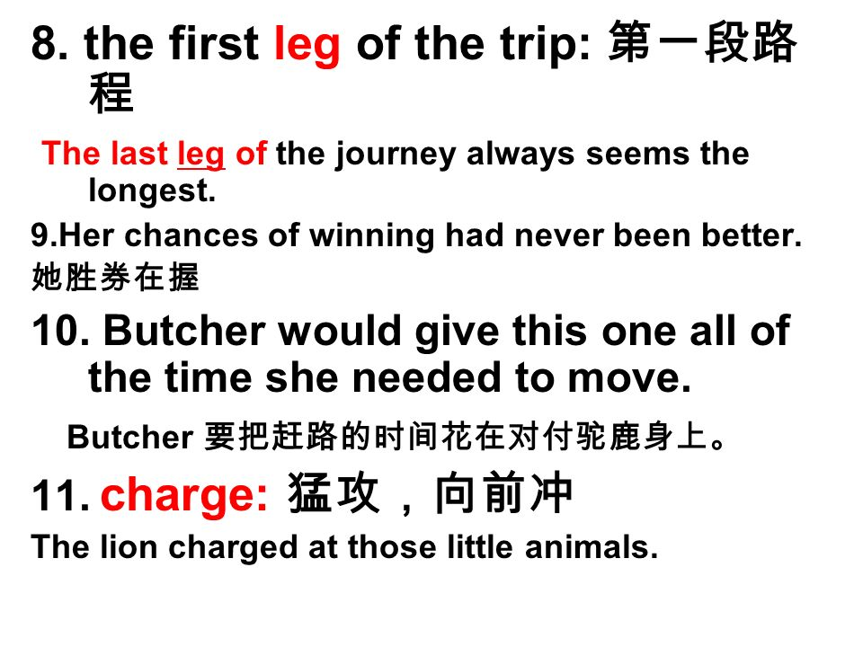 8. the first leg of the trip: 第一段路 程 The last leg of the journey always seems the longest.