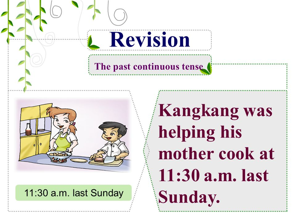 Revision The past continuous tense Kangkang was helping his mother cook at 11:30 a.m.