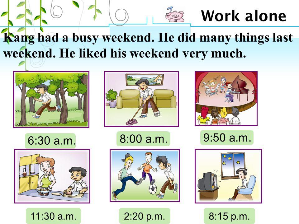 Work alone 6:30 a.m. 8:00 a.m. 9:50 a.m. 11:30 a.m.2:20 p.m.8:15 p.m.