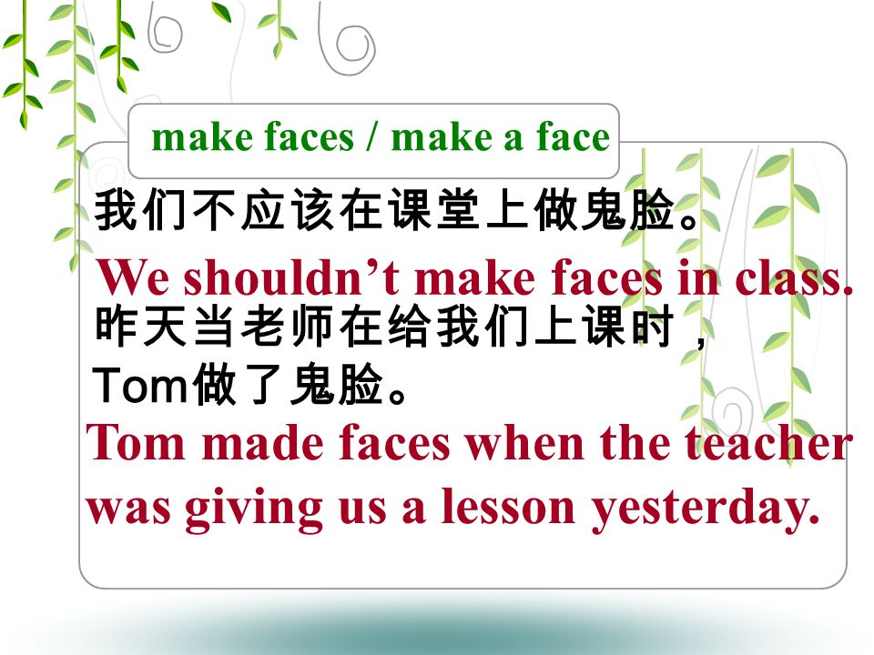 make faces / make a face 我们不应该在课堂上做鬼脸。 昨天当老师在给我们上课时, Tom 做了鬼脸。 We shouldn't make faces in class.