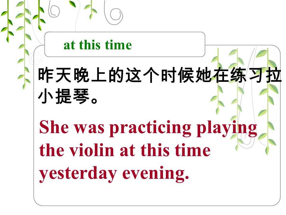 at this time 昨天晚上的这个时候她在练习拉 小提琴。 She was practicing playing the violin at this time yesterday evening.