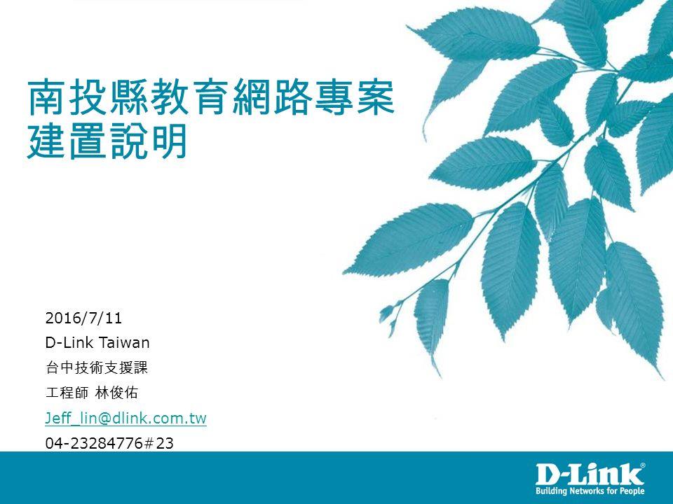 南投縣教育網路專案 建置說明 2016/7/11 D-Link Taiwan 台中技術支援課 工程師 林俊佑 Jeff_lin@dlink.com.tw 04-23284776#23 Version 1.03