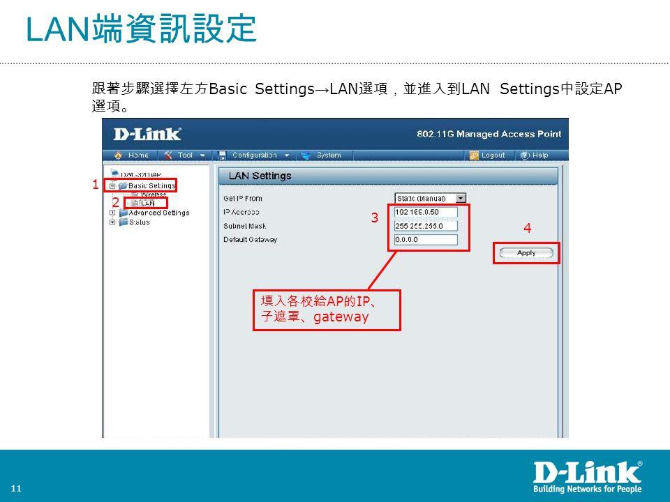 11 LAN 端資訊設定 跟著步驟選擇左方 Basic Settings → LAN 選項,並進入到 LAN Settings 中設定 AP 選項。 3 2 1 4 填入各校給 AP 的 IP 、 子遮罩、 gateway