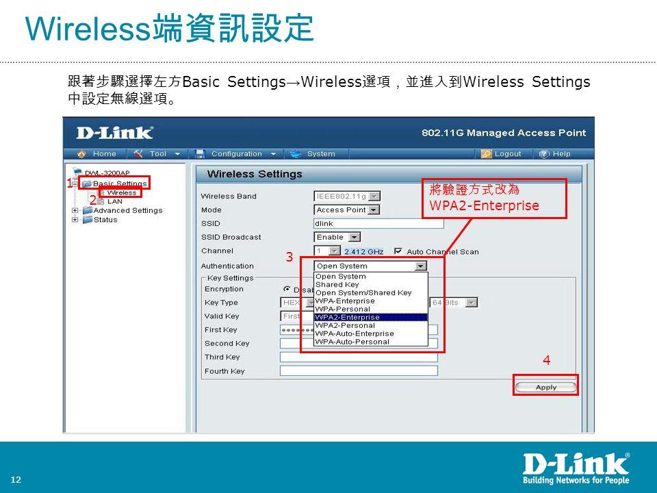 12 Wireless 端資訊設定 跟著步驟選擇左方 Basic Settings → Wireless 選項,並進入到 Wireless Settings 中設定無線選項。 1 2 3 4 將驗證方式改為 WPA2-Enterprise