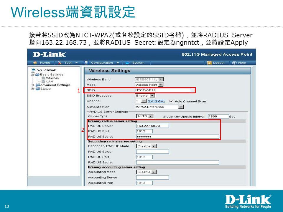 13 Wireless 端資訊設定 接著將 SSID 改為 NTCT-WPA2( 或各校設定的 SSID 名稱 ) ,並將 RADIUS Server 指向 163.22.168.73 ,並將 RADIUS Secret: 設定為 ngnntct ,並將設定 Apply 2 1