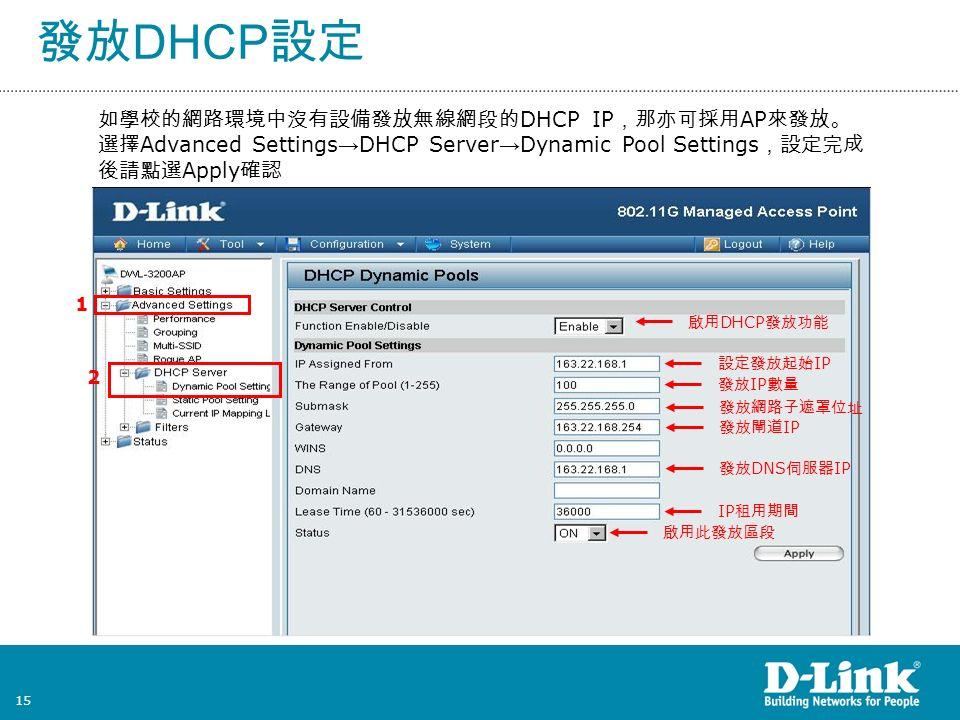 15 發放 DHCP 設定 如學校的網路環境中沒有設備發放無線網段的 DHCP IP ,那亦可採用 AP 來發放。 選擇 Advanced Settings → DHCP Server → Dynamic Pool Settings ,設定完成 後請點選 Apply 確認 1 2 啟用 DHCP 發放功能 設定發放起始 IP 發放 IP 數量 發放網路子遮罩位址 發放閘道 IP 發放 DNS 伺服器 IP IP 租用期間 啟用此發放區段