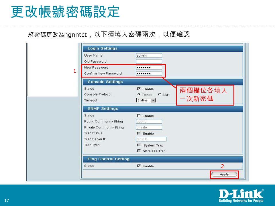 17 更改帳號密碼設定 將密碼更改為 ngnntct ,以下須填入密碼兩次,以便確認 兩個欄位各填入 一次新密碼 2 1