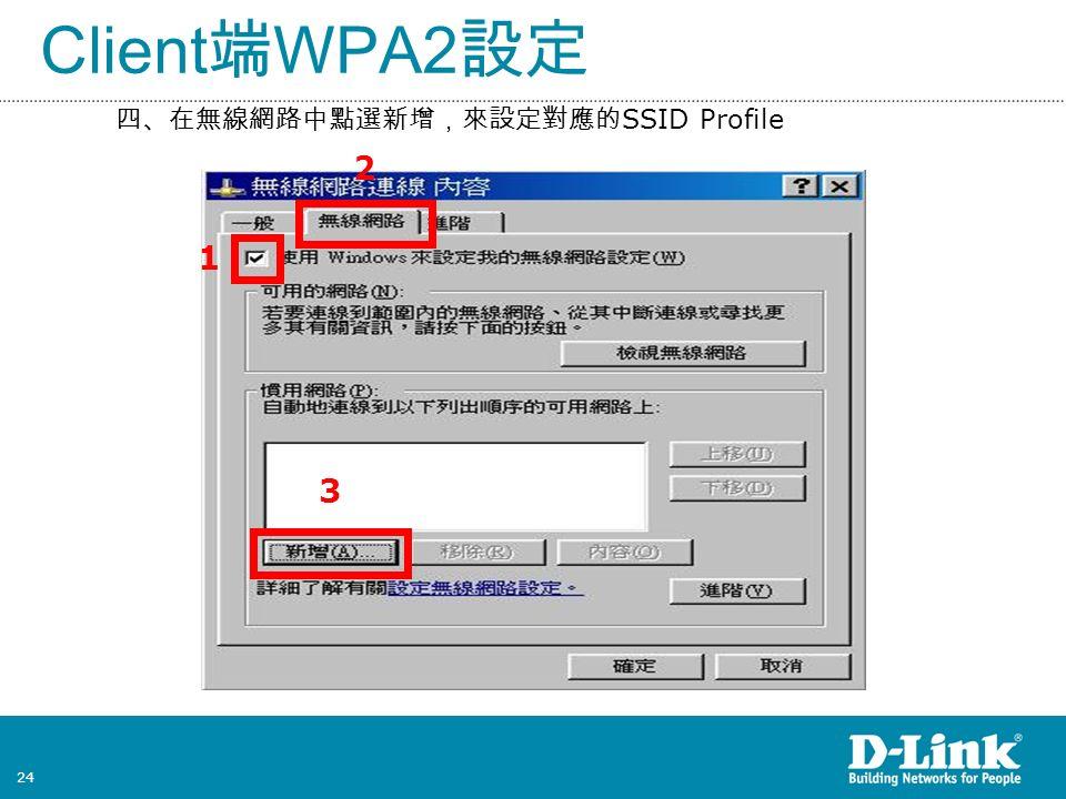 24 Client 端 WPA2 設定 四、在無線網路中點選新增,來設定對應的 SSID Profile 1 3 2