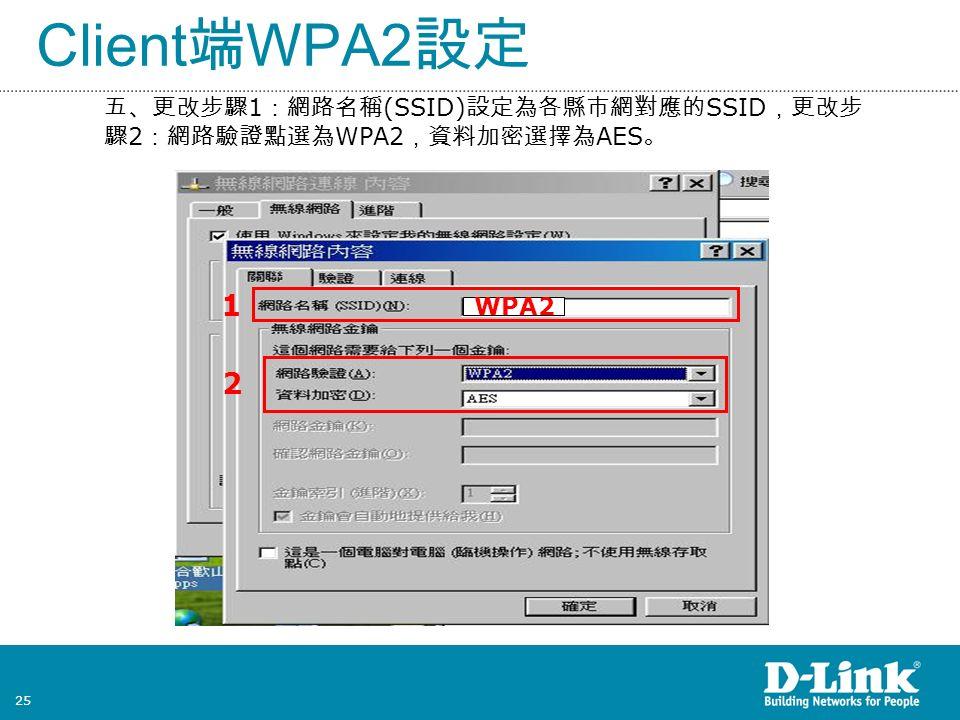 25 Client 端 WPA2 設定 五、更改步驟 1 :網路名稱 (SSID) 設定為各縣市網對應的 SSID ,更改步 驟 2 :網路驗證點選為 WPA2 ,資料加密選擇為 AES 。 2 1 WPA2
