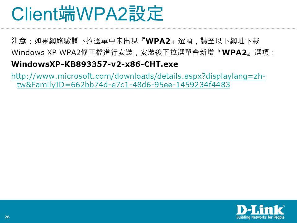 26 注意:如果網路驗證下拉選單中未出現『 WPA2 』選項,請至以下網址下載 Windows XP WPA2 修正檔進行安裝,安裝後下拉選單會新增『 WPA2 』選項: WindowsXP-KB893357-v2-x86-CHT.exe http://www.microsoft.com/downloads/details.aspx displaylang=zh- tw&FamilyID=662bb74d-e7c1-48d6-95ee-1459234f4483 Client 端 WPA2 設定