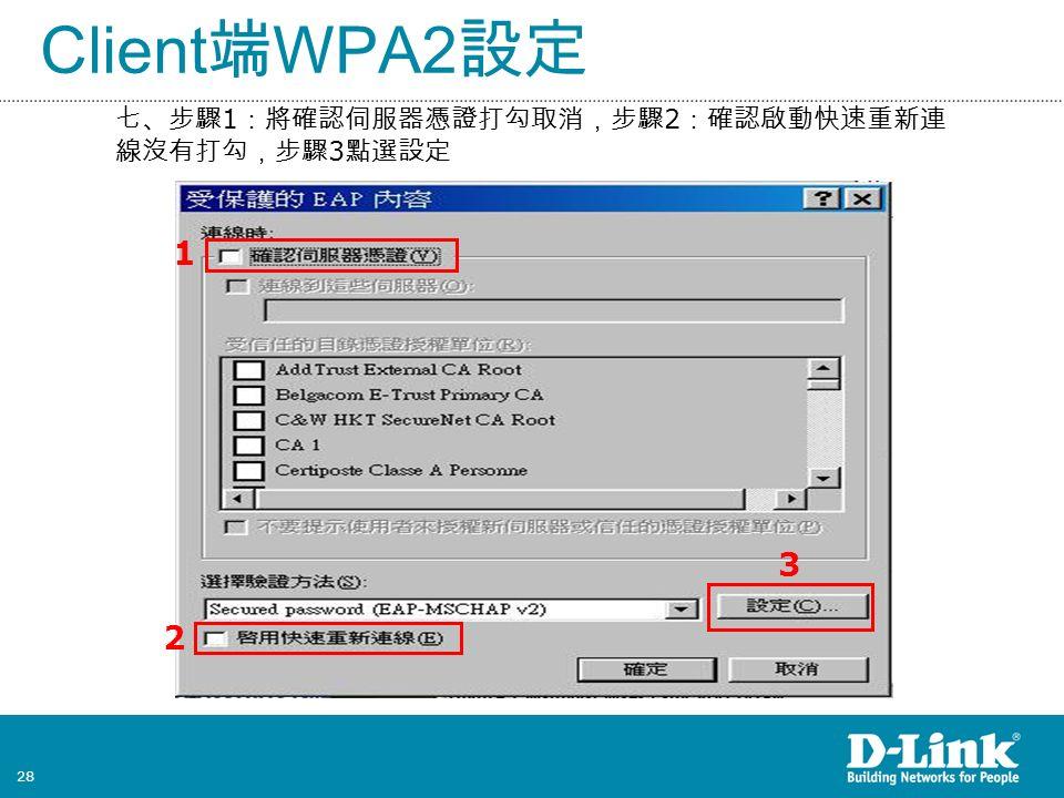 28 Client 端 WPA2 設定 七、步驟 1 :將確認伺服器憑證打勾取消,步驟 2 :確認啟動快速重新連 線沒有打勾,步驟 3 點選設定 2 1 3