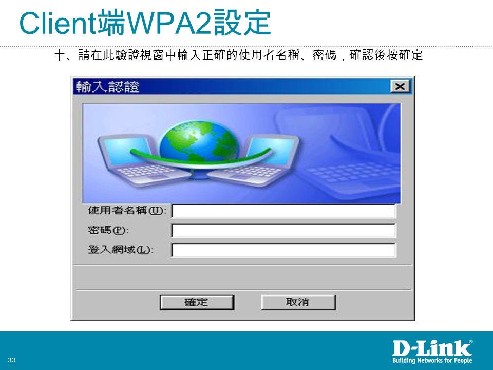 33 Client 端 WPA2 設定 十、請在此驗證視窗中輸入正確的使用者名稱、密碼,確認後按確定
