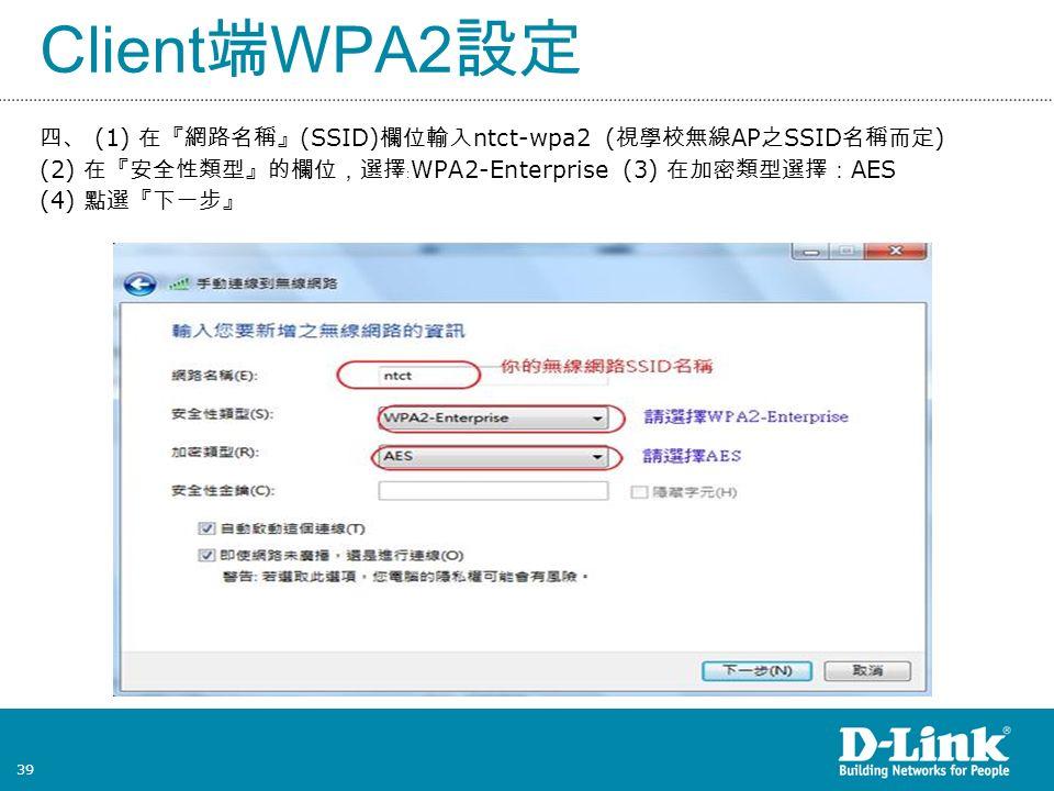 39 Client 端 WPA2 設定 四、 (1) 在『網路名稱』 (SSID) 欄位輸入 ntct-wpa2 ( 視學校無線 AP 之 SSID 名稱而定 ) (2) 在『安全性類型』的欄位,選擇﹕ WPA2-Enterprise (3) 在加密類型選擇: AES (4) 點選『下一步』