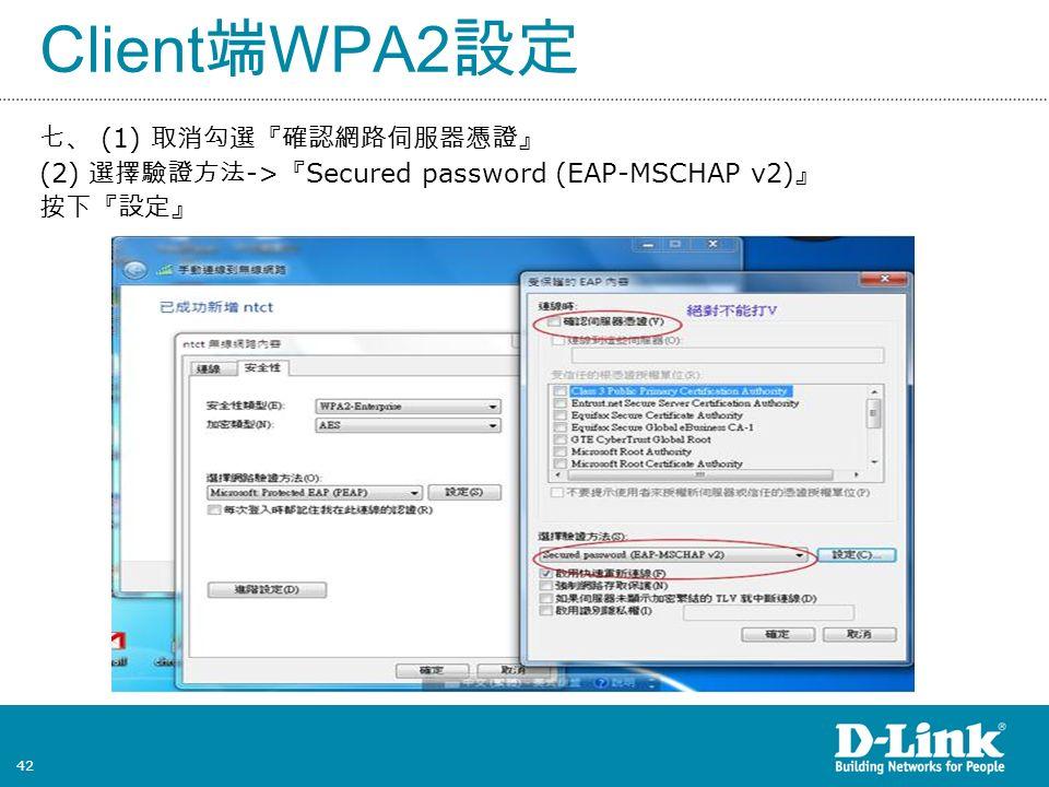 42 Client 端 WPA2 設定 七、 (1) 取消勾選『確認網路伺服器憑證』 (2) 選擇驗證方法 -> 『 Secured password (EAP-MSCHAP v2) 』 按下『設定』