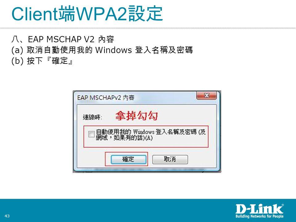 43 Client 端 WPA2 設定 八、 EAP MSCHAP V2 內容 (a) 取消自動使用我的 Windows 登入名稱及密碼 (b) 按下『確定』