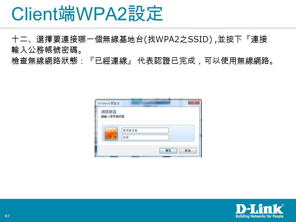 47 Client 端 WPA2 設定 十二、選擇要連接哪一個無線基地台 ( 找 WPA2 之 SSID), 並按下『連接 輸入公務帳號密碼。 檢查無線網路狀態:『已經連線』 代表認證已完成,可以使用無線網路。