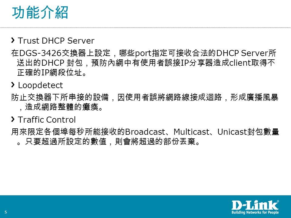 5 功能介紹 Trust DHCP Server 在 DGS-3426 交換器上設定,哪些 port 指定可接收合法的 DHCP Server 所 送出的 DHCP 封包,預防內網中有使用者誤接 IP 分享器造成 client 取得不 正確的 IP 網段位址。 Loopdetect 防止交換器下所串接的設備,因使用者誤將網路線接成迴路,形成廣播風暴 ,造成網路整體的癱瘓。 Traffic Control 用來限定各個埠每秒所能接收的 Broadcast 、 Multicast 、 Unicast 封包數量 。只要超過所設定的數值,則會將超過的部份丟棄。