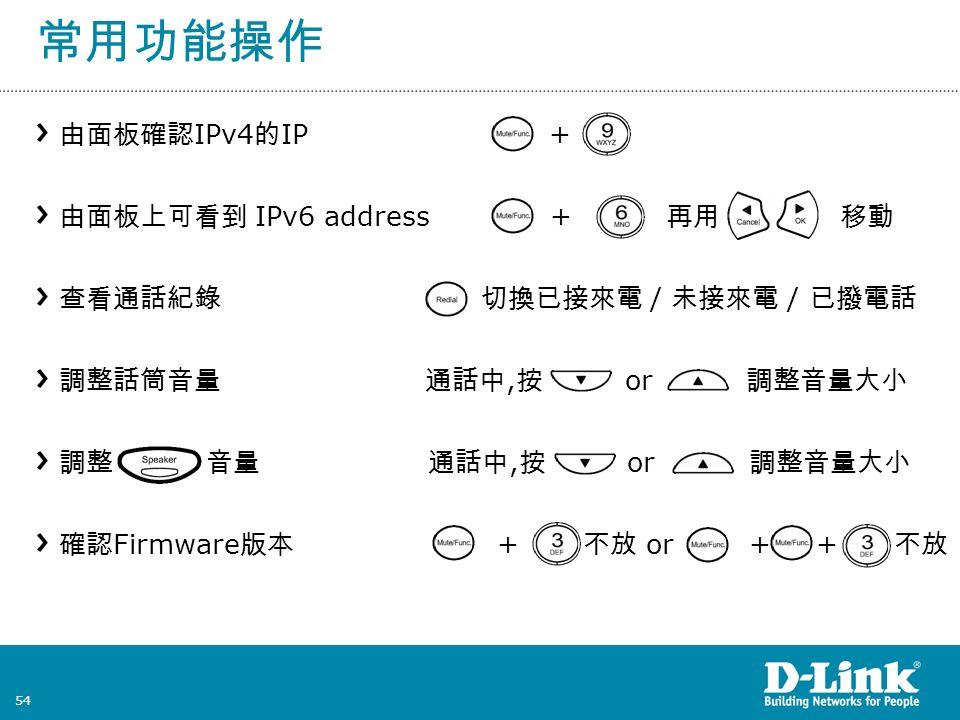 54 常用功能操作 由面板確認 IPv4 的 IP + 由面板上可看到 IPv6 address + 再用 移動 查看通話紀錄 切換已接來電 / 未接來電 / 已撥電話 調整話筒音量 通話中, 按 or 調整音量大小 調整 音量 通話中, 按 or 調整音量大小 確認 Firmware 版本 + 不放 or + + 不放