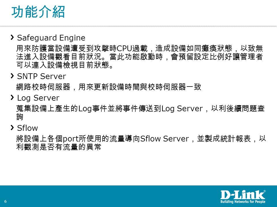 6 功能介紹 Safeguard Engine 用來防護當設備遭受到攻擊時 CPU 過載,造成設備如同癱瘓狀態,以致無 法進入設備觀看目前狀況。當此功能啟動時,會預留設定比例好讓管理者 可以連入設備檢視目前狀態。 SNTP Server 網路校時伺服器,用來更新設備時間與校時伺服器一致 Log Server 蒐集設備上產生的 Log 事件並將事件傳送到 Log Server ,以利後續問題查 詢 Sflow 將設備上各個 port 所使用的流量導向 Sflow Server ,並製成統計報表,以 利觀測是否有流量的異常