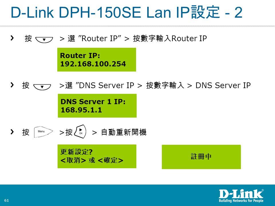 61 D-Link DPH-150SE Lan IP 設定 - 2 按 > 選 Router IP > 按數字輸入 Router IP 按 > 選 DNS Server IP > 按數字輸入 > DNS Server IP 按 > 按 > 自動重新開機 Router IP: 192.168.100.254 更新設定 .