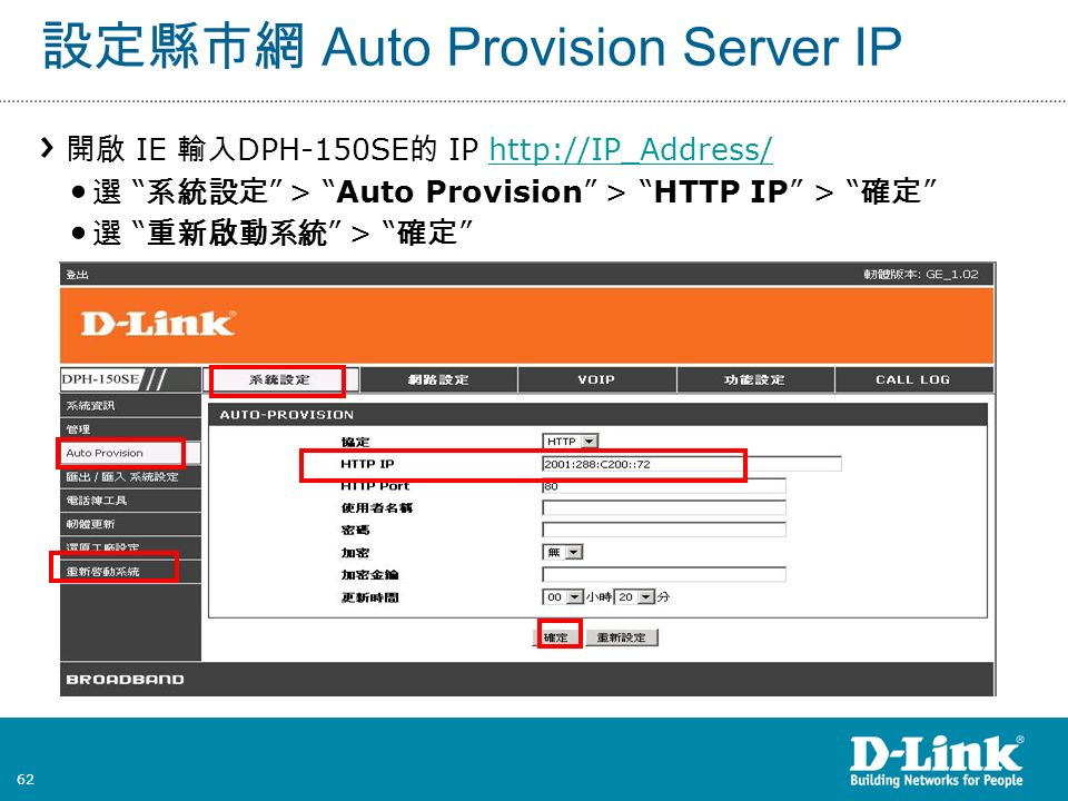 62 設定縣市網 Auto Provision Server IP 開啟 IE 輸入 DPH-150SE 的 IP http://IP_Address/http://IP_Address/ 選 系統設定 > Auto Provision > HTTP IP > 確定 選 重新啟動系統 > 確定