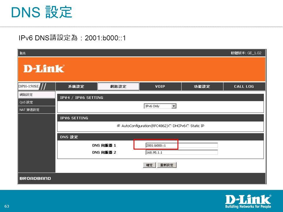 63 DNS 設定 IPv6 DNS 請設定為: 2001:b000::1