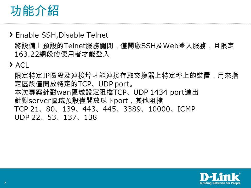 7 功能介紹 Enable SSH,Disable Telnet 將設備上預設的 Telnet 服務關閉,僅開啟 SSH 及 Web 登入服務,且限定 163.22 網段的使用者才能登入 ACL 限定特定 IP 區段及連接埠才能連接存取交換器上特定埠上的裝置,用來指 定區段僅開放特定的 TCP 、 UDP port 。 本次專案針對 wan 區域設定阻擋 TCP 、 UDP 1434 port 進出 針對 server 區域預設僅開放以下 port ,其他阻擋 TCP 21 、 80 、 139 、 443 、 445 、 3389 、 10000 、 ICMP UDP 22 、 53 、 137 、 138