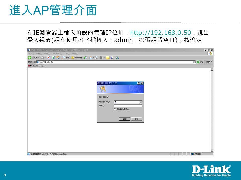 9 進入 AP 管理介面 在 IE 瀏覽器上輸入預設的管理 IP 位址: http://192.168.0.50 ,跳出 登入視窗 ( 請在使用者名稱輸入: admin ,密碼請留空白 ) ,按確定 http://192.168.0.50
