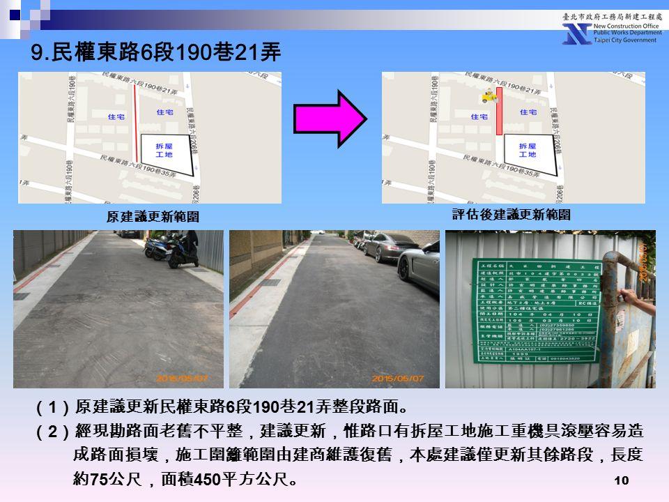 10 ( 1 )原建議更新民權東路 6 段 190 巷 21 弄整段路面。 ( 2 )經現勘路面老舊不平整,建議更新,惟路口有拆屋工地施工重機具滾壓容易造 成路面損壞,施工圍籬範圍由建商維護復舊,本處建議僅更新其餘路段,長度 約 75 公尺,面積 450 平方公尺。 原建議更新範圍 評估後建議更新範圍 9.