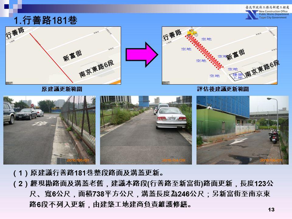 13 ( 1 )原建議行善路 181 巷整段路面及溝蓋更新。 ( 2 )經現勘路面及溝蓋老舊,建議本路段 ( 行善路至新富街 ) 路面更新,長度 123 公 尺、寬 6 公尺,面積 738 平方公尺,溝蓋長度為 246 公尺;另新富街至南京東 路 6 段不列入更新,由建築工地建商負責維護修繕。 原建議更新範圍評估後建議更新範圍 行善路 新富街 南京東路 6 段 行善路 新富街 南京東路 6 段 1.
