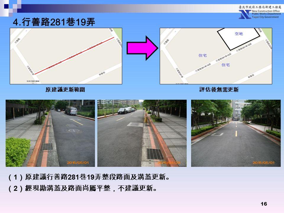 16 ( 1 )原建議行善路 281 巷 19 弄整段路面及溝蓋更新。 ( 2 )經現勘溝蓋及路面尚屬平整,不建議更新。 原建議更新範圍 評估後無需更新 4. 行善路 281 巷 19 弄