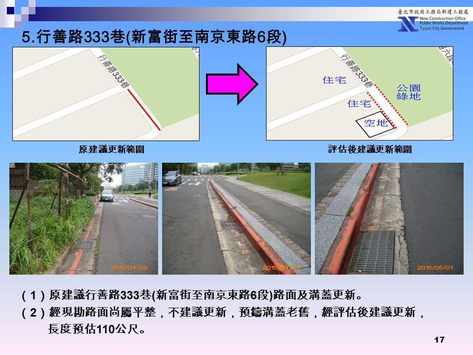 17 ( 1 )原建議行善路 333 巷 ( 新富街至南京東路 6 段 ) 路面及溝蓋更新。 ( 2 )經現勘路面尚屬平整,不建議更新,預鑄溝蓋老舊,經評估後建議更新, 長度預估 110 公尺。 原建議更新範圍 評估後建議更新範圍 5.