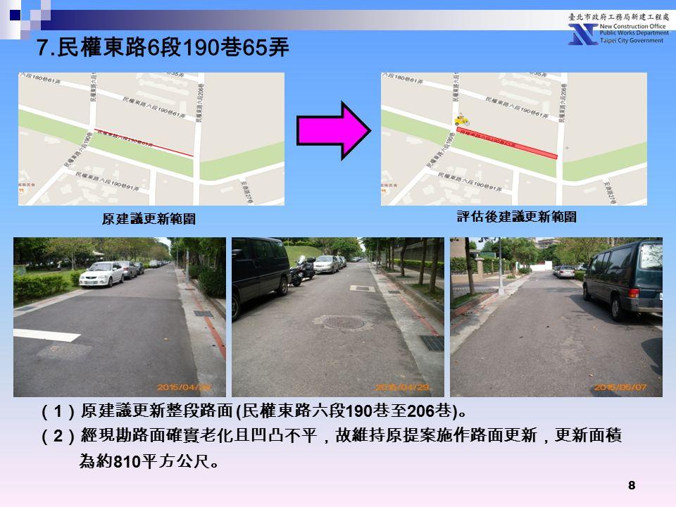 8 ( 1 )原建議更新整段路面 ( 民權東路六段 190 巷至 206 巷 ) 。 ( 2 )經現勘路面確實老化且凹凸不平,故維持原提案施作路面更新,更新面積 為約 810 平方公尺。 原建議更新範圍 評估後建議更新範圍 7.
