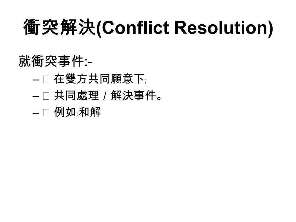 衝突解決 (Conflict Resolution) 就衝突事件 :- –  在雙方共同願意下﹔ –  共同處理/解決事件。 –  例如﹕和解