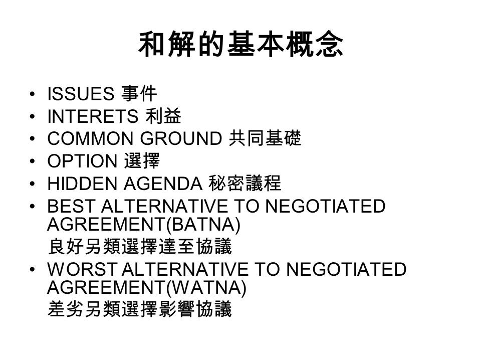 和解的基本概念 ISSUES 事件 INTERETS 利益 COMMON GROUND 共同基礎 OPTION 選擇 HIDDEN AGENDA 秘密議程 BEST ALTERNATIVE TO NEGOTIATED AGREEMENT(BATNA) 良好另類選擇達至協議 WORST ALTERNATIVE TO NEGOTIATED AGREEMENT(WATNA) 差劣另類選擇影響協議