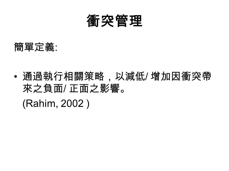 衝突管理 簡單定義 : 通過執行相關策略,以減低 / 增加因衝突帶 來之負面 / 正面之影響。 (Rahim, 2002 )