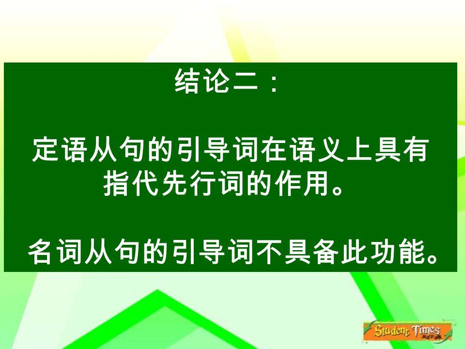 结论二: 定语从句的引导词在语义上具有 指代先行词的作用。 名词从句的引导词不具备此功能。