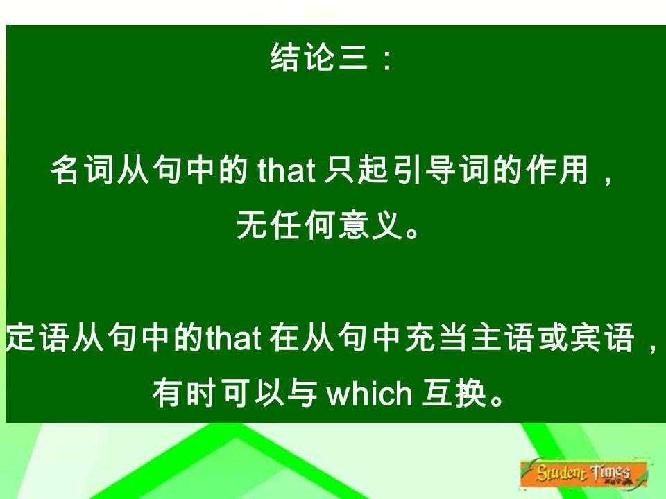 结论三: 名词从句中的 that 只起引导词的作用, 无任何意义。 定语从句中的 that 在从句中充当主语或宾语, 有时可以与 which 互换。