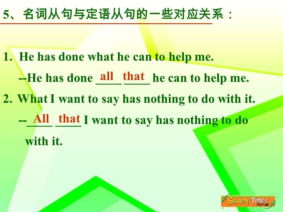 5 、名词从句与定语从句的一些对应关系: 1. He has done what he can to help me.
