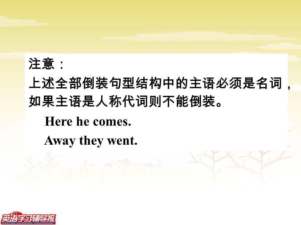 注意: 上述全部倒装句型结构中的主语必须是名词, 如果主语是人称代词则不能倒装。 Here he comes. Away they went.