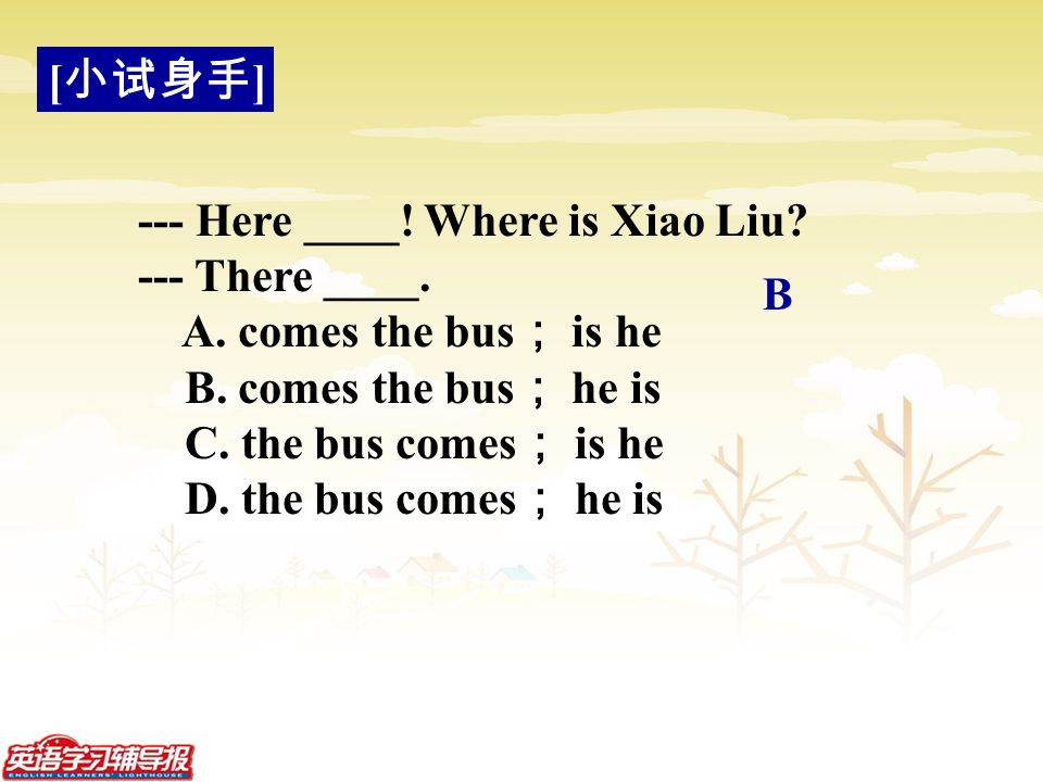 --- Here ____. Where is Xiao Liu. --- There ____.