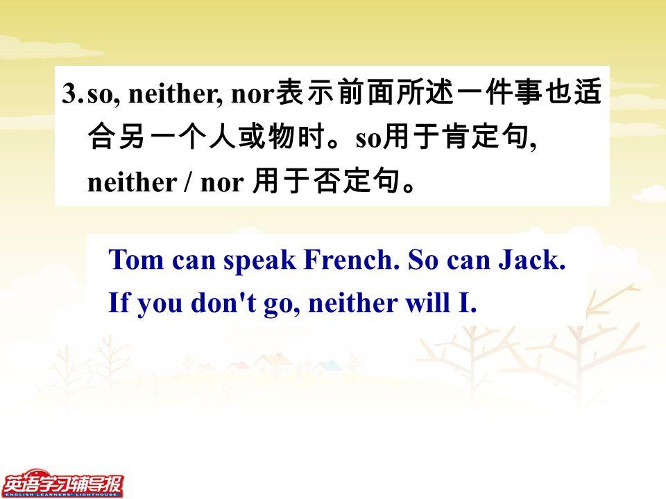 3.so, neither, nor 表示前面所述一件事也适 合另一个人或物时。 so 用于肯定句, neither / nor 用于否定句。 Tom can speak French.
