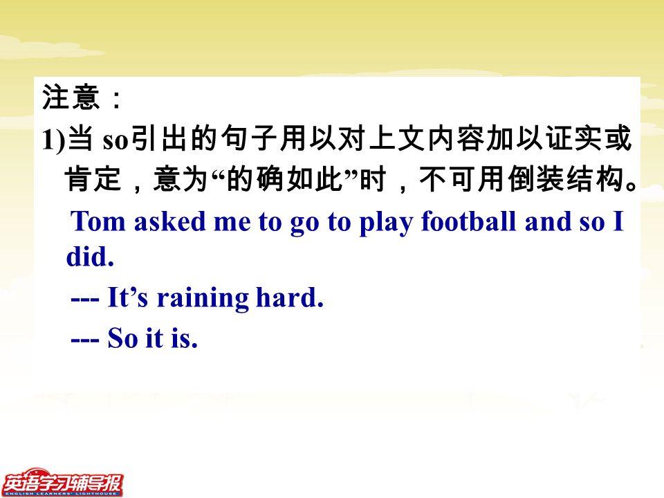注意: 1) 当 so 引出的句子用以对上文内容加以证实或 肯定,意为 的确如此 时,不可用倒装结构。 Tom asked me to go to play football and so I did.