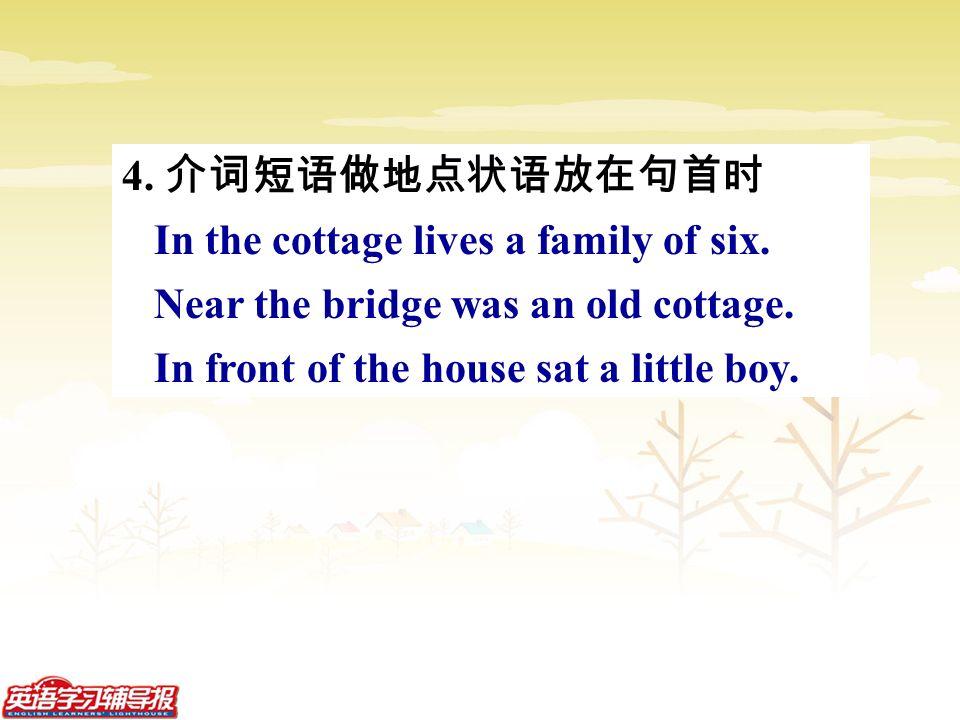 4. 介词短语做地点状语放在句首时 In the cottage lives a family of six.