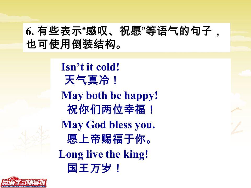 6. 有些表示 感叹、祝愿 等语气的句子, 也可使用倒装结构。 Isn't it cold.