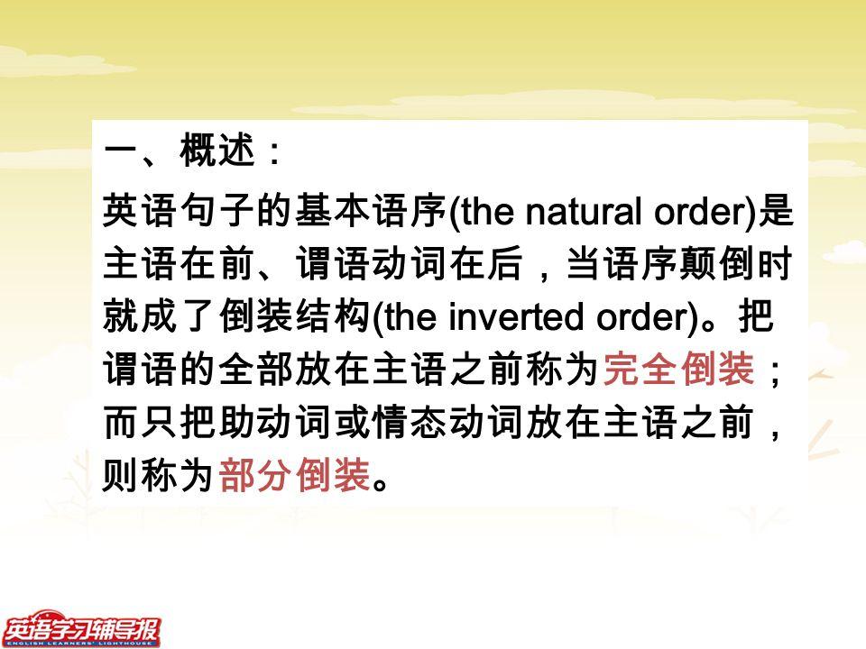 一、概述: 英语句子的基本语序 (the natural order) 是 主语在前、谓语动词在后,当语序颠倒时 就成了倒装结构 (the inverted order) 。把 谓语的全部放在主语之前称为完全倒装; 而只把助动词或情态动词放在主语之前, 则称为部分倒装。
