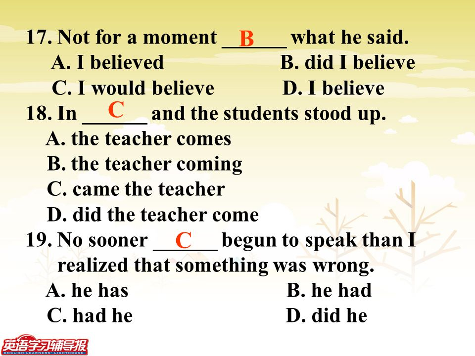 17. Not for a moment ______ what he said. A. I believed B.