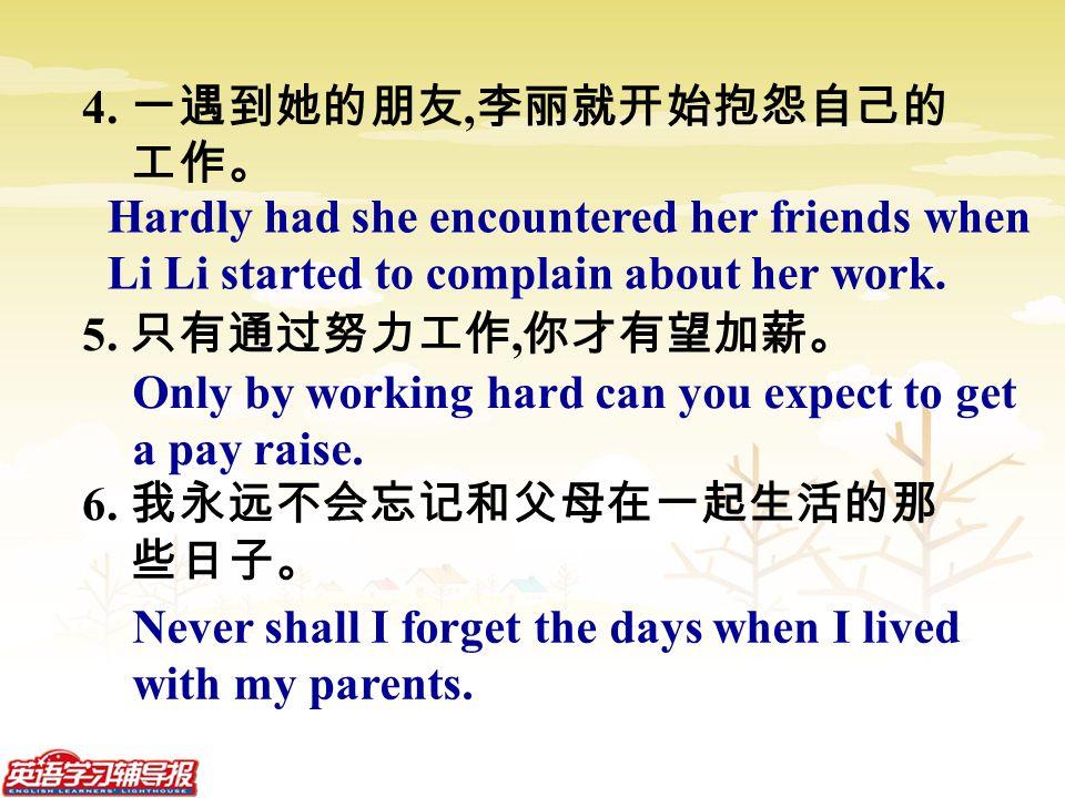 4. 一遇到她的朋友, 李丽就开始抱怨自己的 工作。 5. 只有通过努力工作, 你才有望加薪。 6.