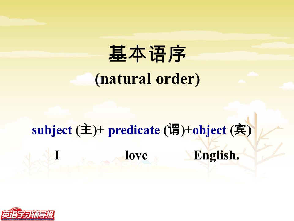 I love English. 基本语序 (natural order) subject ( 主 )+ predicate ( 谓 )+object ( 宾 )