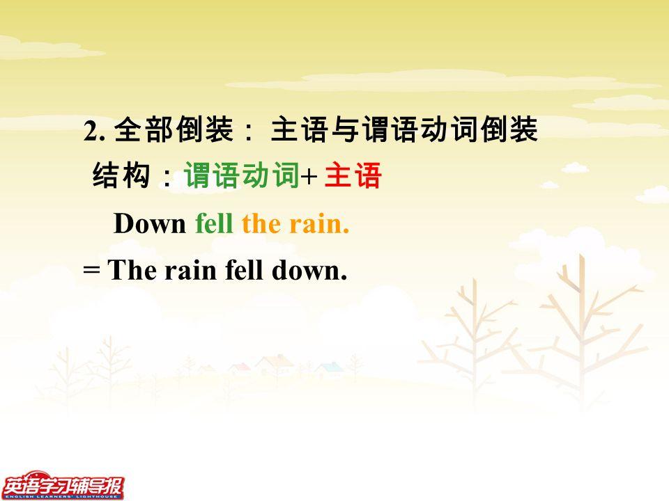 2. 全部倒装: 主语与谓语动词倒装 结构:谓语动词 + 主语 Down fell the rain. = The rain fell down.